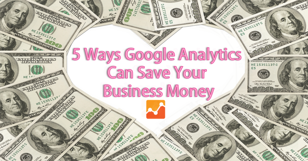 5 Ways Google Analytics Can Save your Business Money and Increase Website Traffic