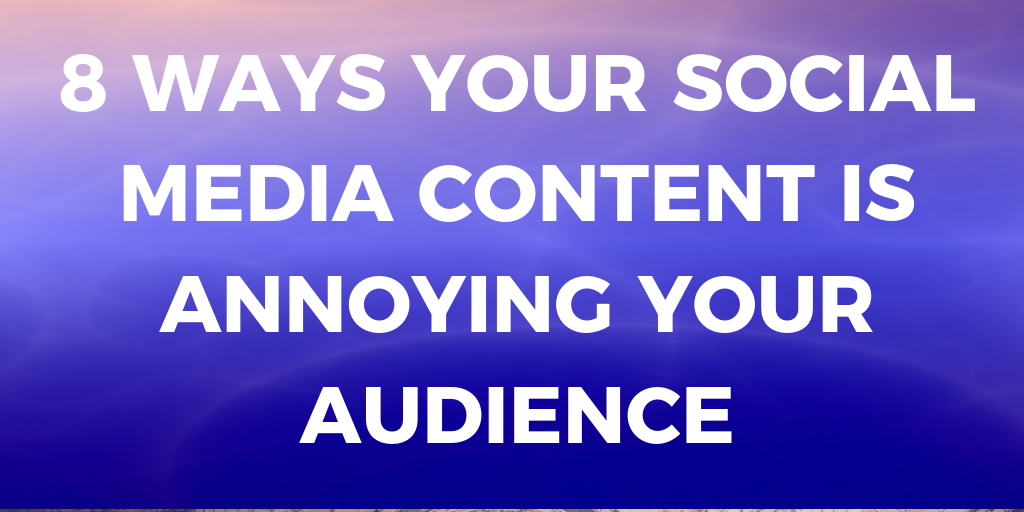 8 Ways Your Social Media Content is Annoying Your Audience