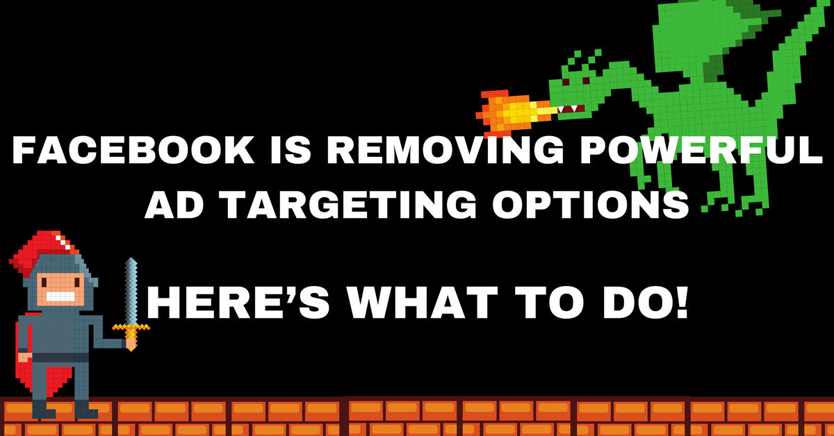 Facebook Is Removing Powerful Ad Targeting Options - Here's What to Do!