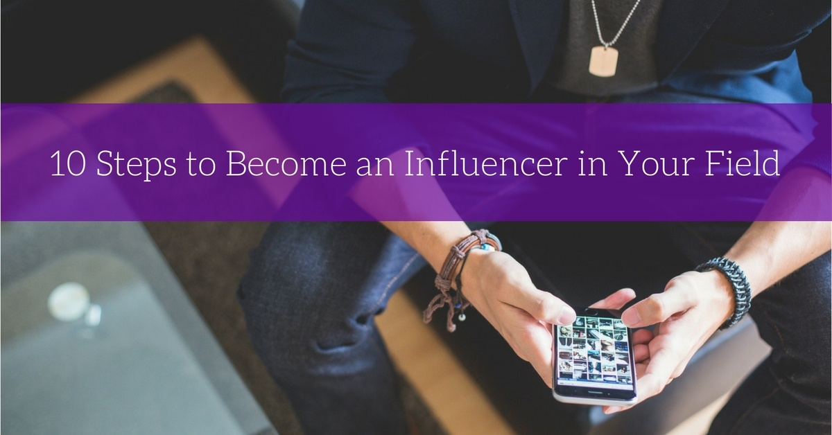 10 Steps to Become an Influencer in Your Field