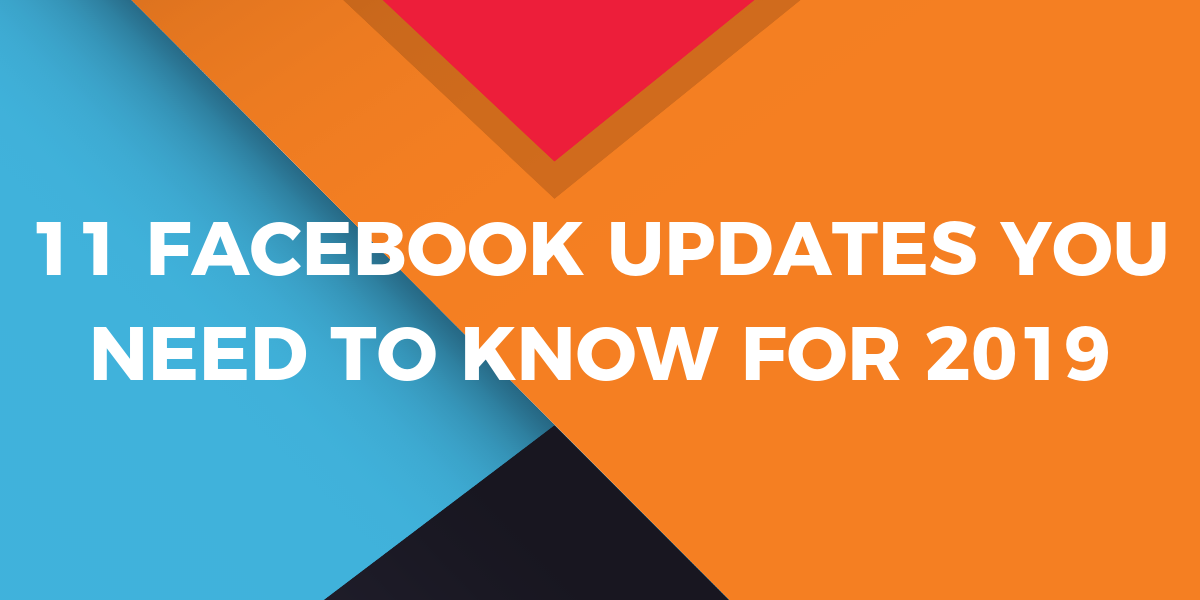 11 FACEBOOK UPDATES YOU NEED TO KNOW FOR 2019