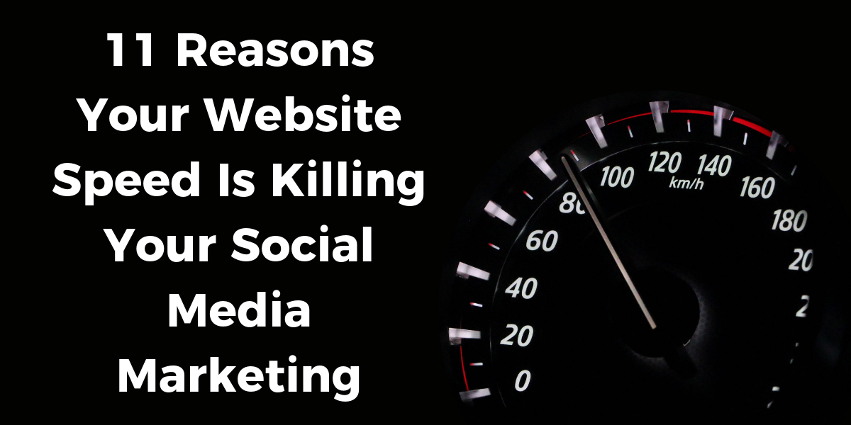 11 Reasons Your Website Speed Is Killing Your Social Media Marketing