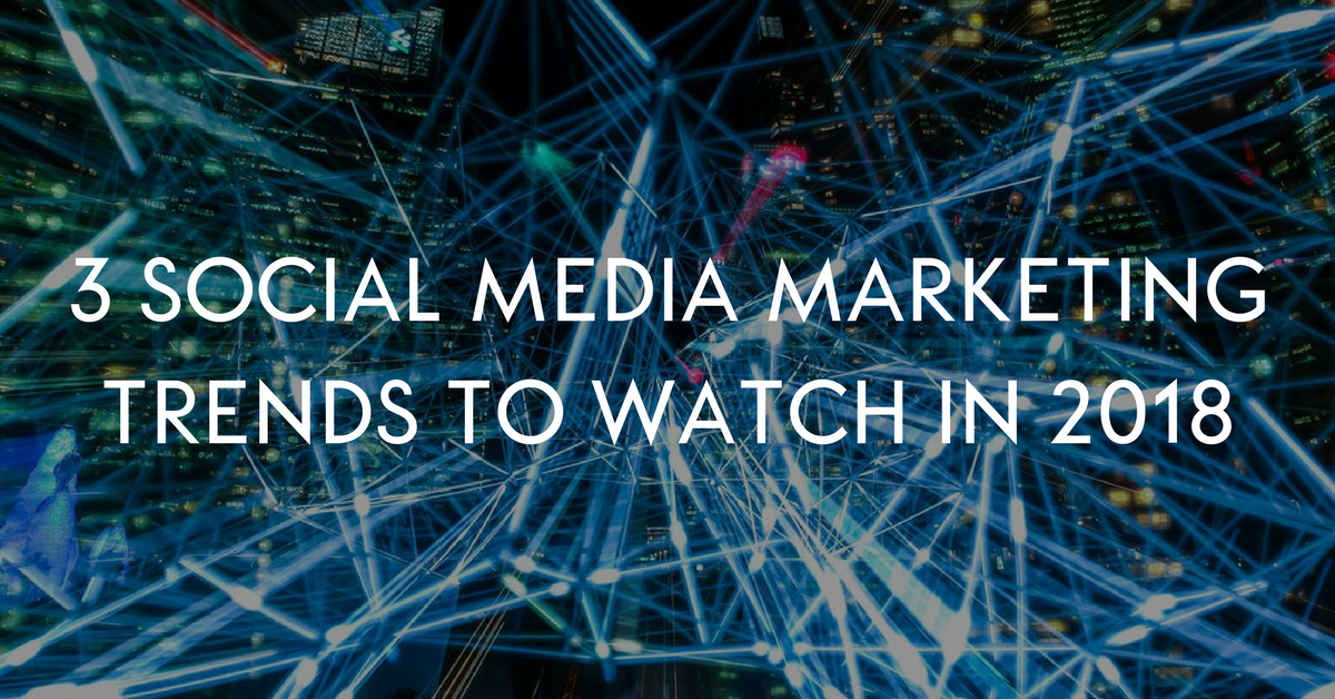3 Social Media Marketing Trends to Watch in 2018
