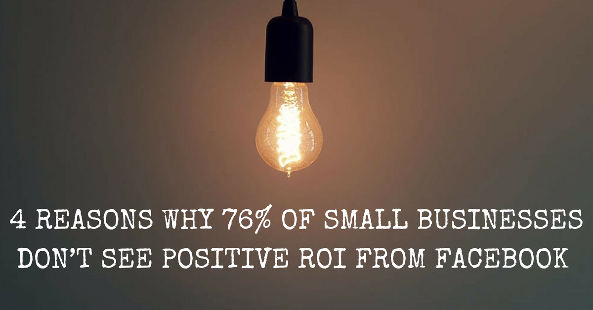 4 Reasons Why 76% of Small Businesses Don't See Positive ROI from Facebook