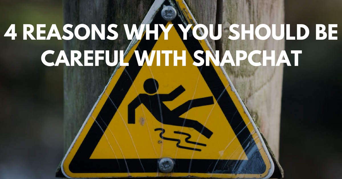 4 Reasons Why You Should Be Careful With Snapchat