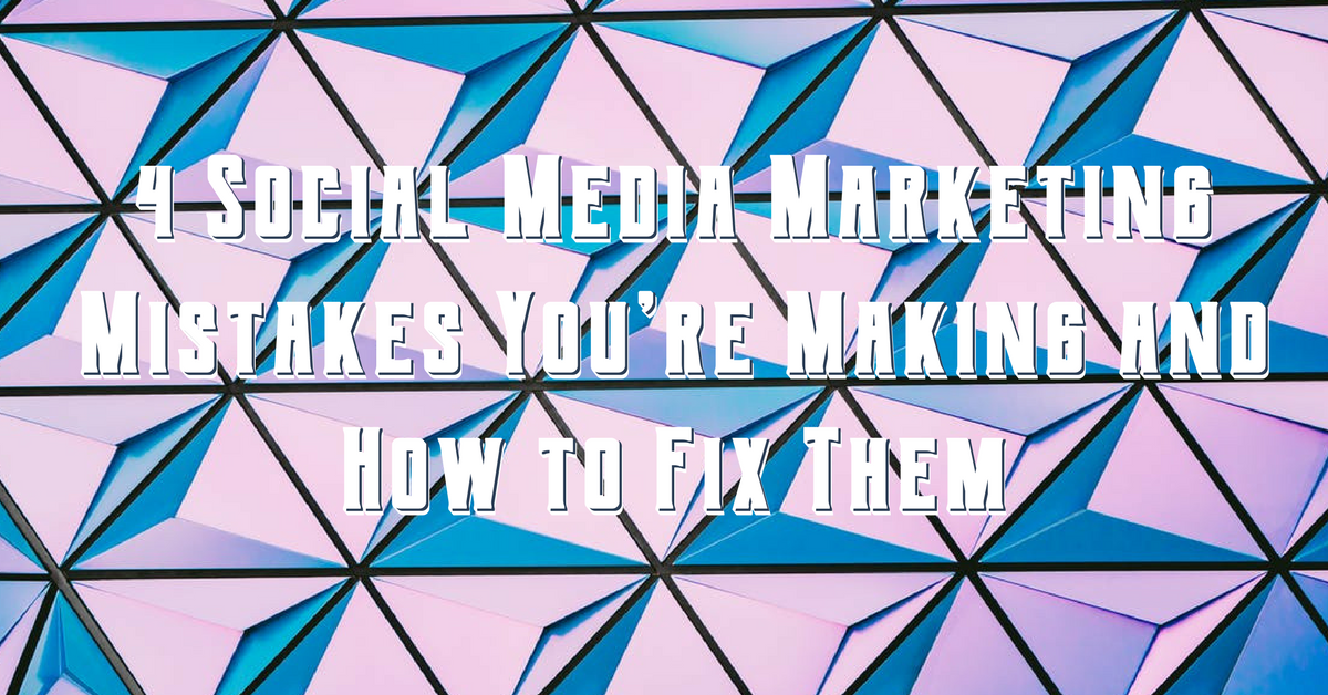 4 Social Media Marketing Mistakes You're Making and How to Fix Them