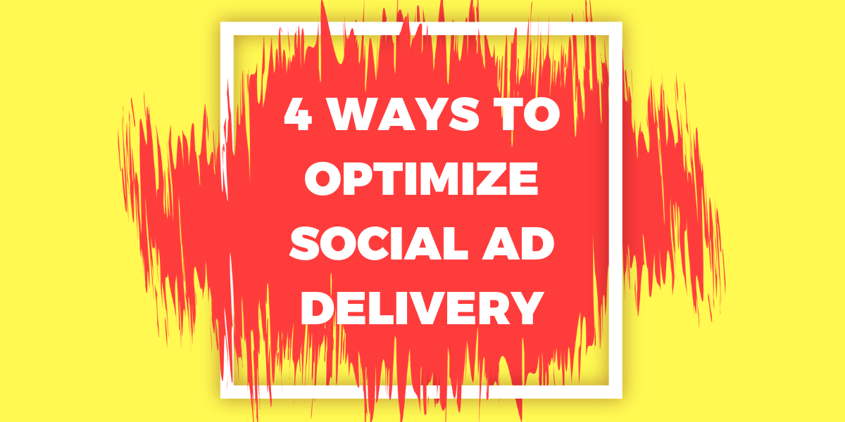 4 WAYS TO OPTIMIZE SOCIAL AD DELIVERY