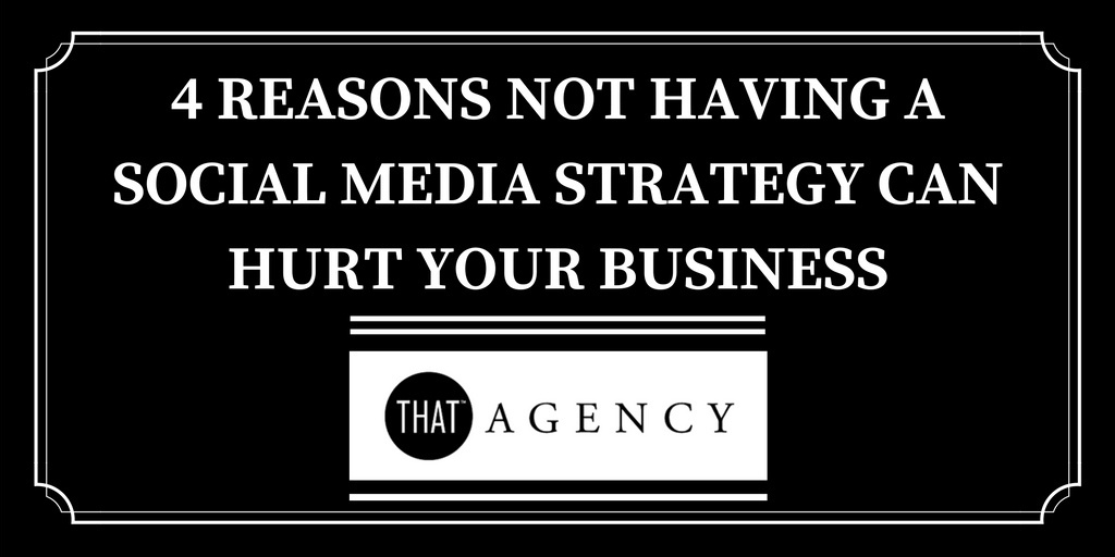 4 Reasons Not Having a Social Media Strategy Can Hurt Your Business