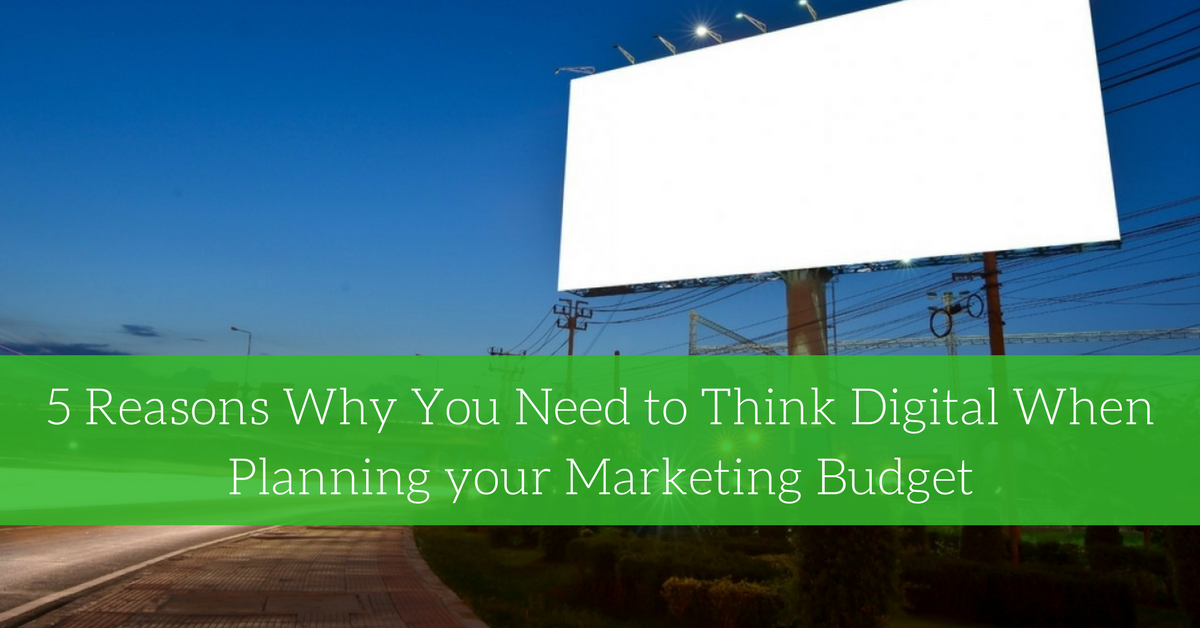 5 Reasons Why You Need to Think Digital When Planning your Marketing Budget