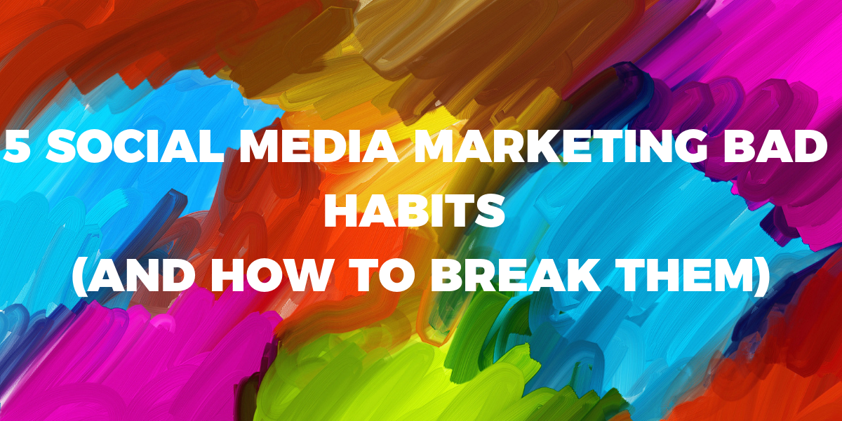 5 SOCIAL MEDIA MARKETING BAD HABITS   (AND HOW TO BREAK THEM) (2)