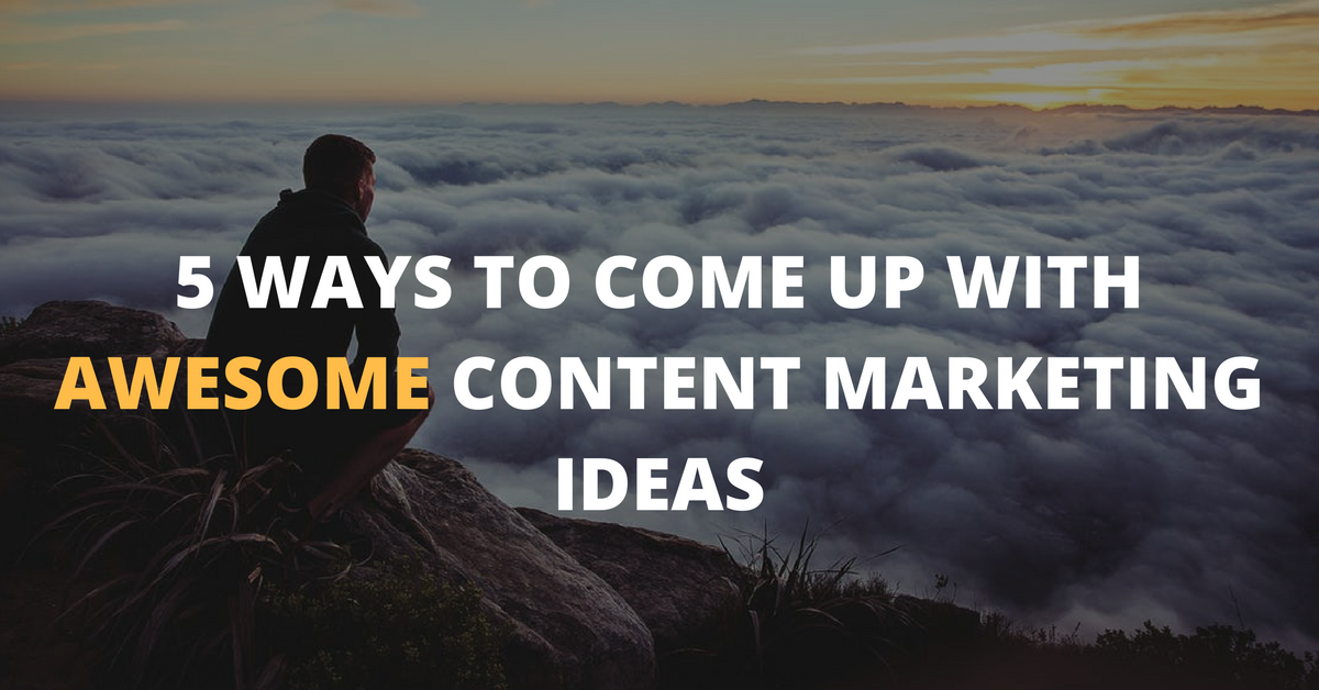 5 Ways to Come Up With Awesome Content Marketing Ideas