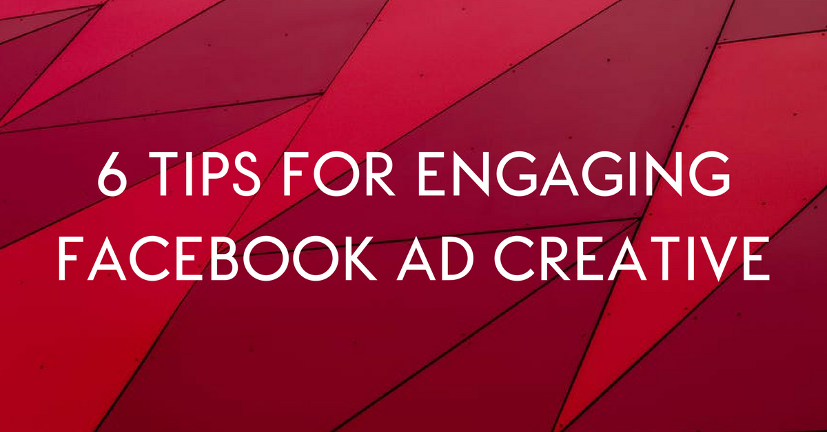 6 Tips for Engaging Facebook Ad Creative