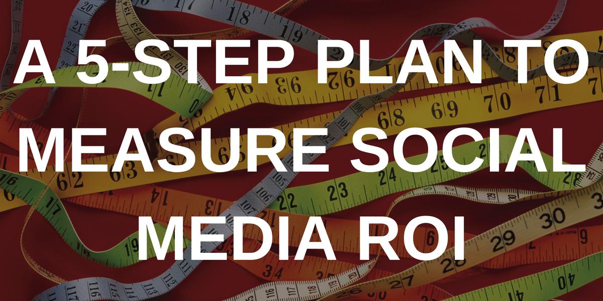 A 5-Step Plan to Measure Social Media ROI
