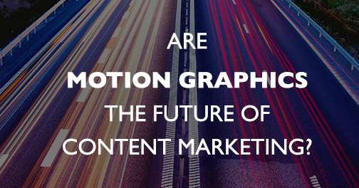 Are Motion Graphics the Future of Content Marketing?