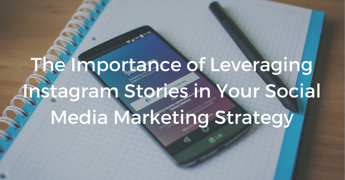 The Importance of Leveraging Instagram Stories in Your Social Media Marketing Strategy