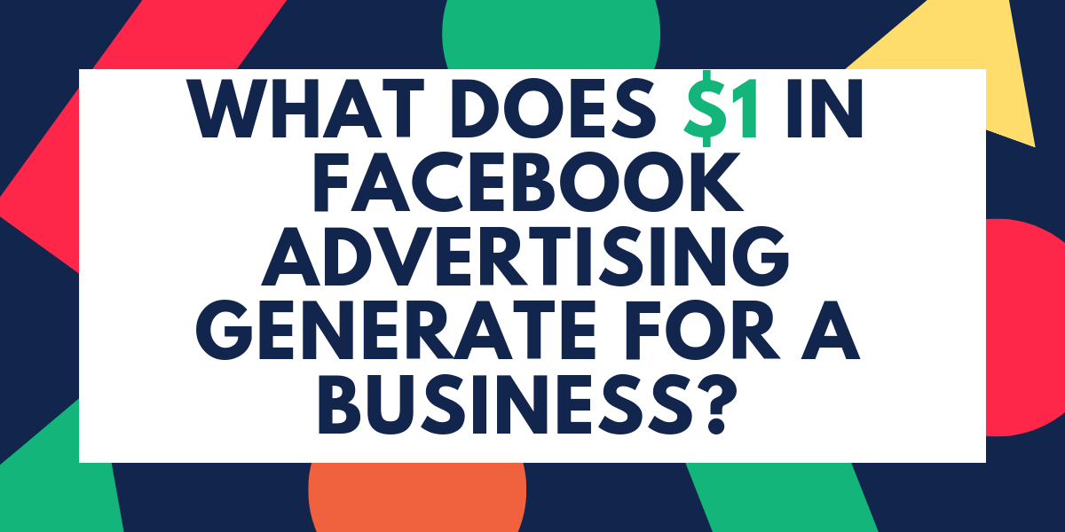 What Does $1 in Facebook Advertising Generate for a Business?