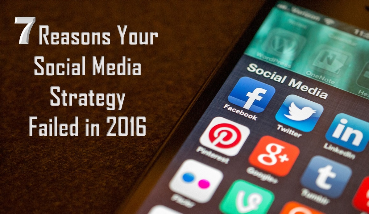 7 Reasons Your Social Media Strategy Failed in 2016