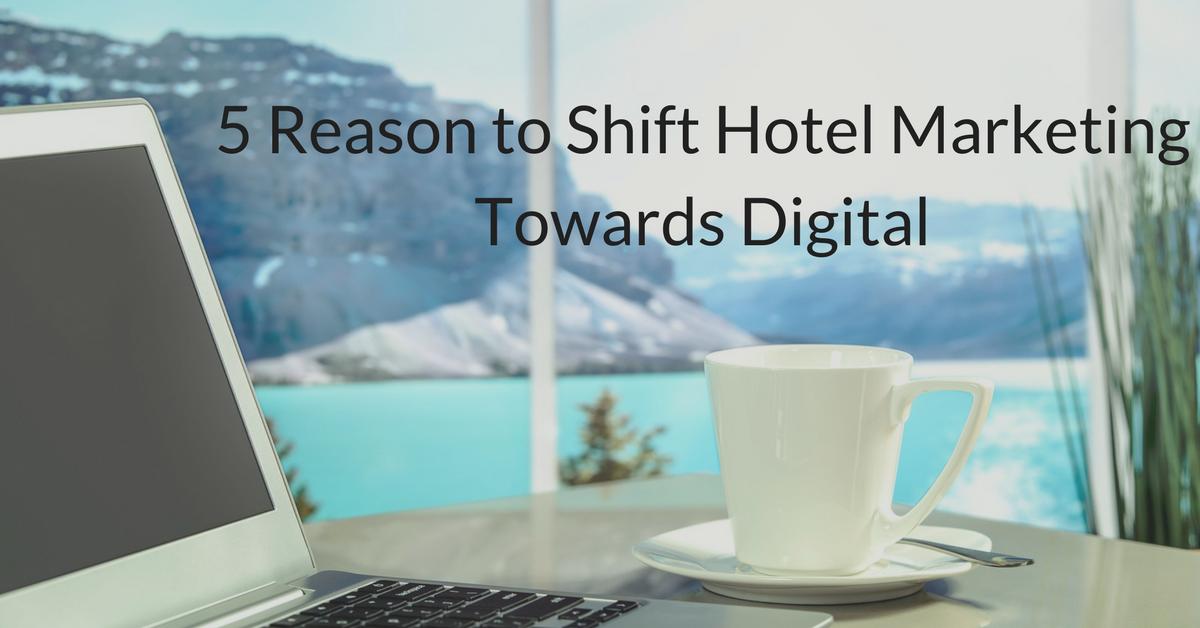 5 Reasons to Shift Your Hotel Marketing Towards Digital