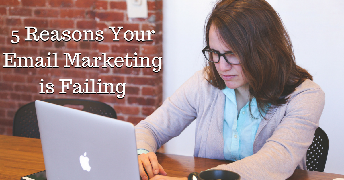 5 Reasons Your Email Marketing is Failing