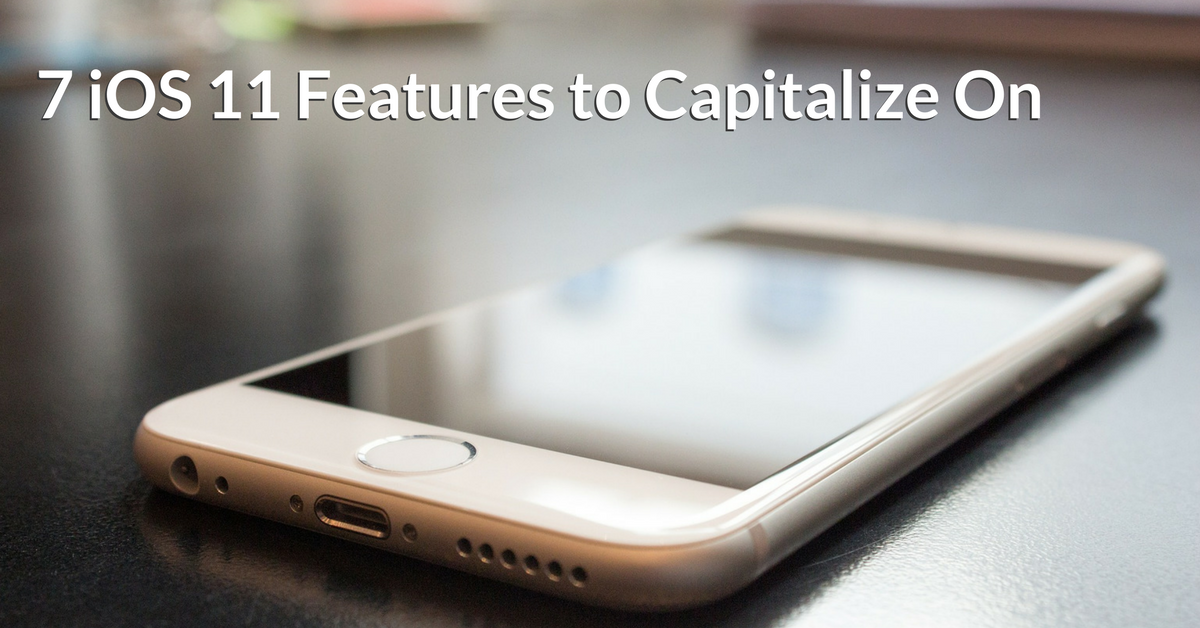 7 iOS 11 Features to Capitalize On