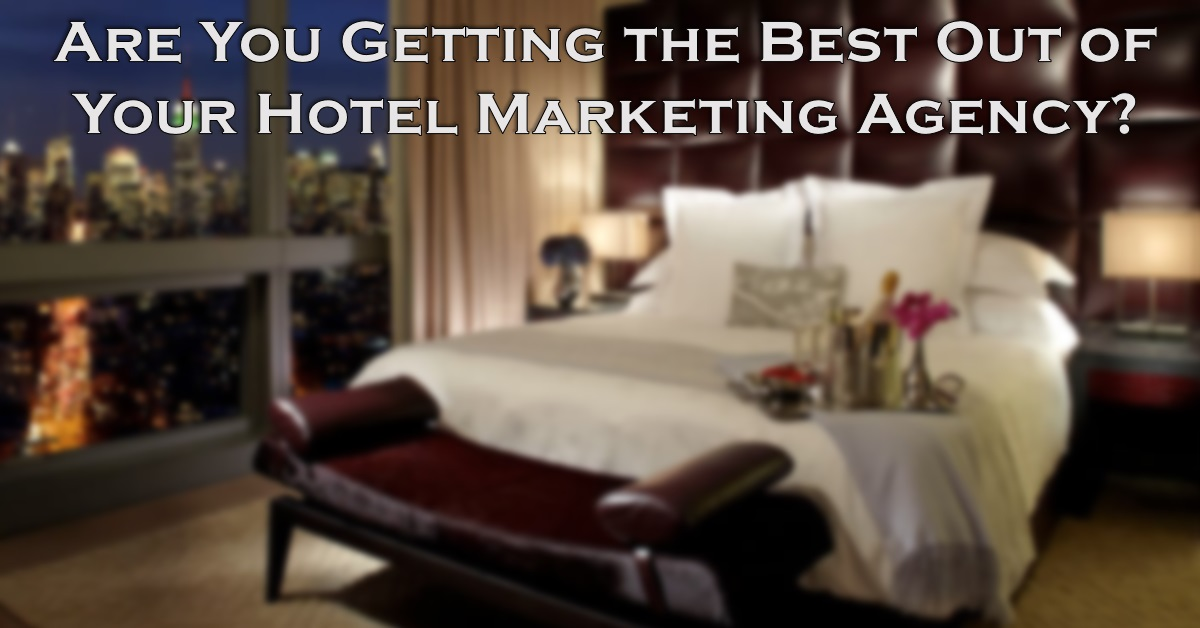 Are You Getting the Most Out of Your Hotel Marketing Agency?