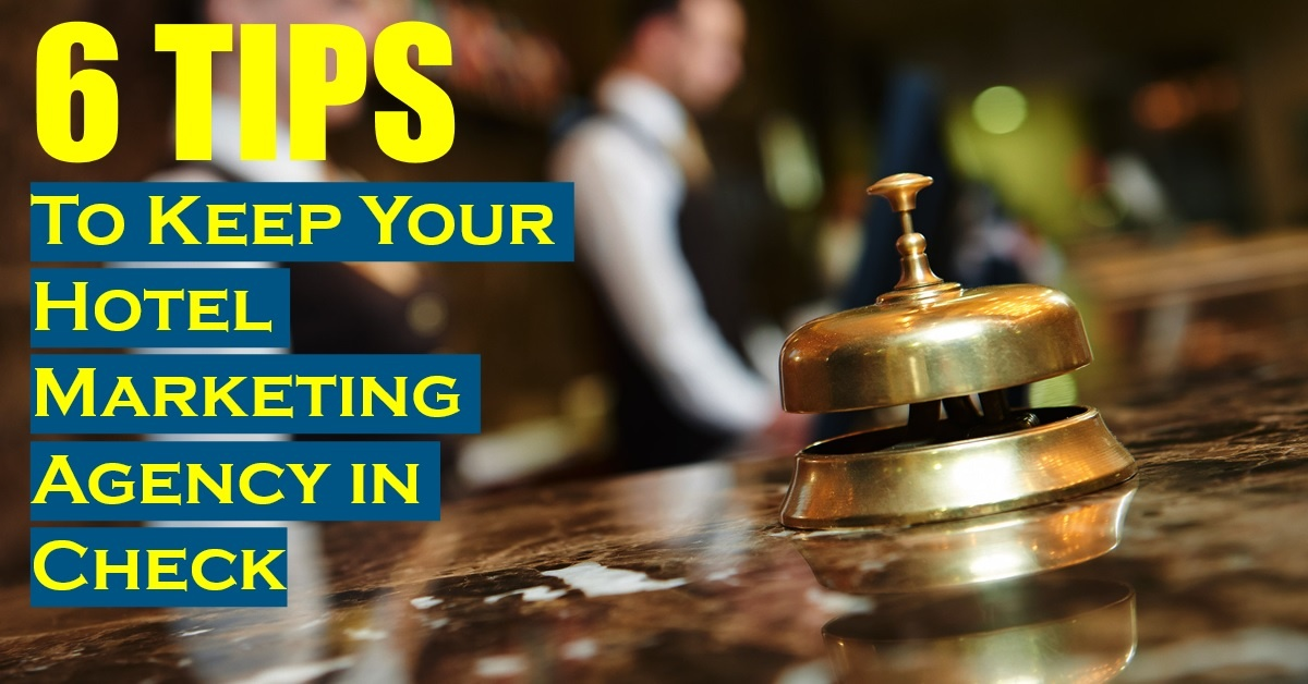 6 Tips to Keep Your Hotel Marketing Agency in Check